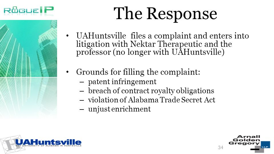 The Response UAHuntsville files a complaint and enters into litigation with Nektar Therapeutic and the professor (no longer with UAHuntsville) Grounds for filling the complaint: – patent infringement – breach of contract royalty obligations – violation of Alabama Trade Secret Act – unjust enrichment 34
