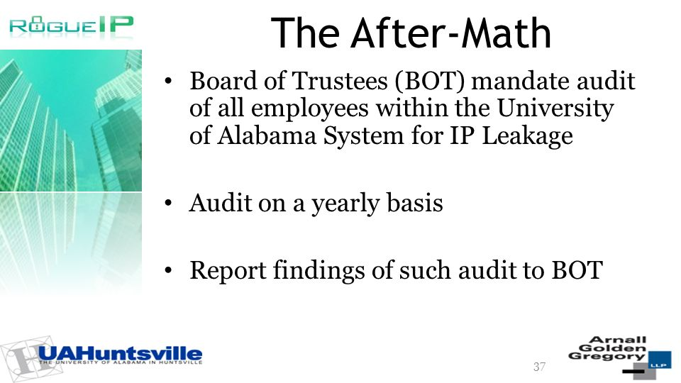 The After-Math Board of Trustees (BOT) mandate audit of all employees within the University of Alabama System for IP Leakage Audit on a yearly basis Report findings of such audit to BOT 37