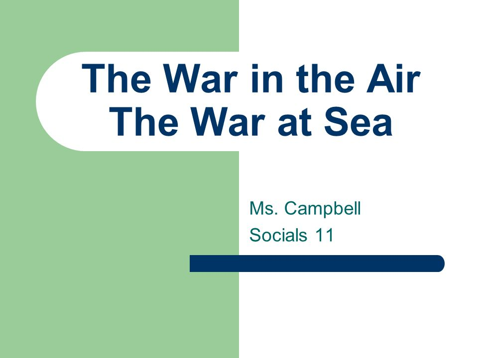 The War in the Air The War at Sea Ms. Campbell Socials 11