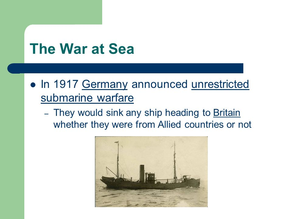 The War at Sea In 1917 Germany announced unrestricted submarine warfare – They would sink any ship heading to Britain whether they were from Allied countries or not