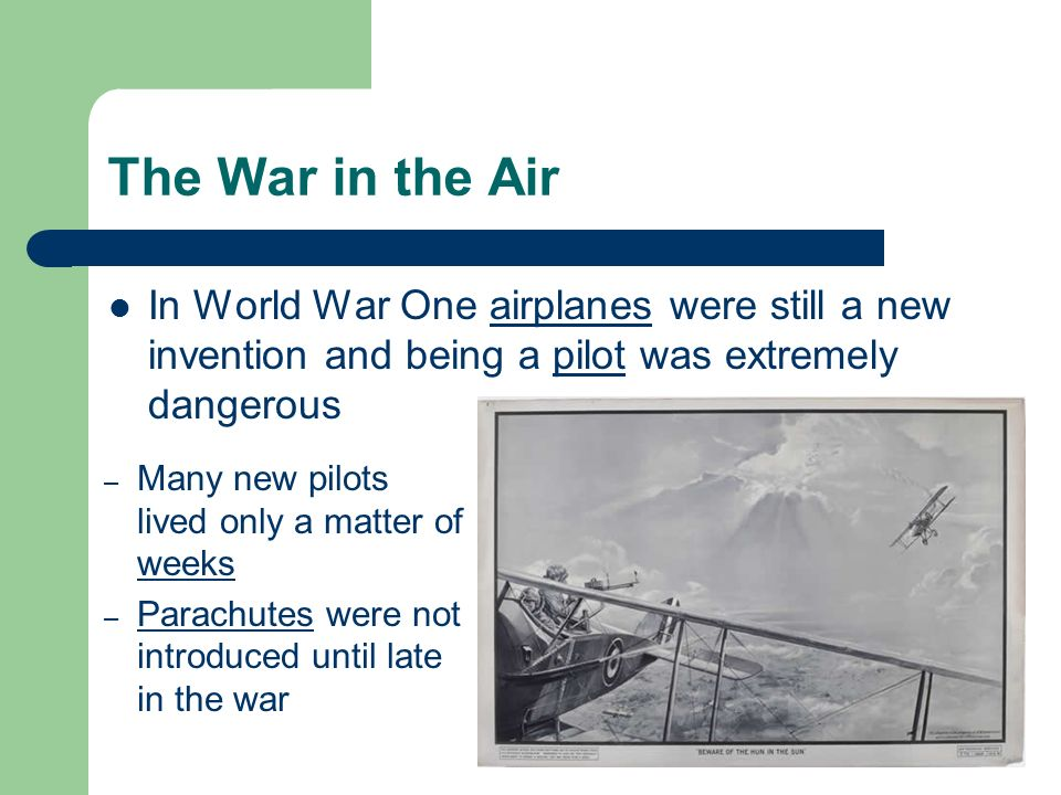 The War in the Air In World War One airplanes were still a new invention and being a pilot was extremely dangerous – Many new pilots lived only a matter of weeks – Parachutes were not introduced until late in the war