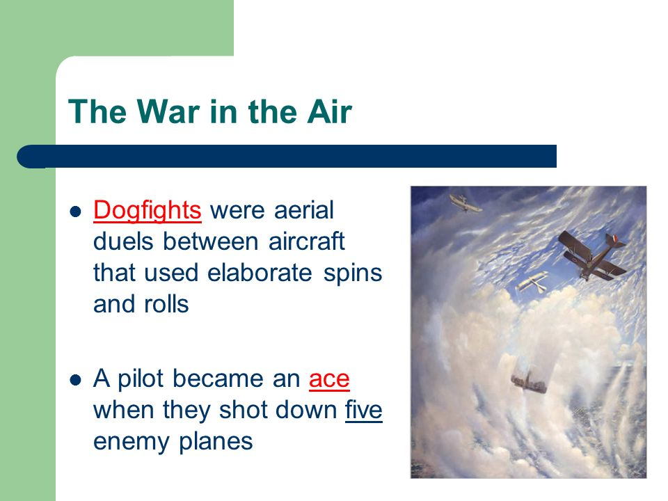 The War in the Air Dogfights were aerial duels between aircraft that used elaborate spins and rolls A pilot became an ace when they shot down five enemy planes