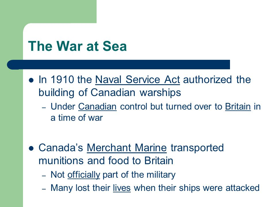 The War at Sea In 1910 the Naval Service Act authorized the building of Canadian warships – Under Canadian control but turned over to Britain in a time of war Canadas Merchant Marine transported munitions and food to Britain – Not officially part of the military – Many lost their lives when their ships were attacked