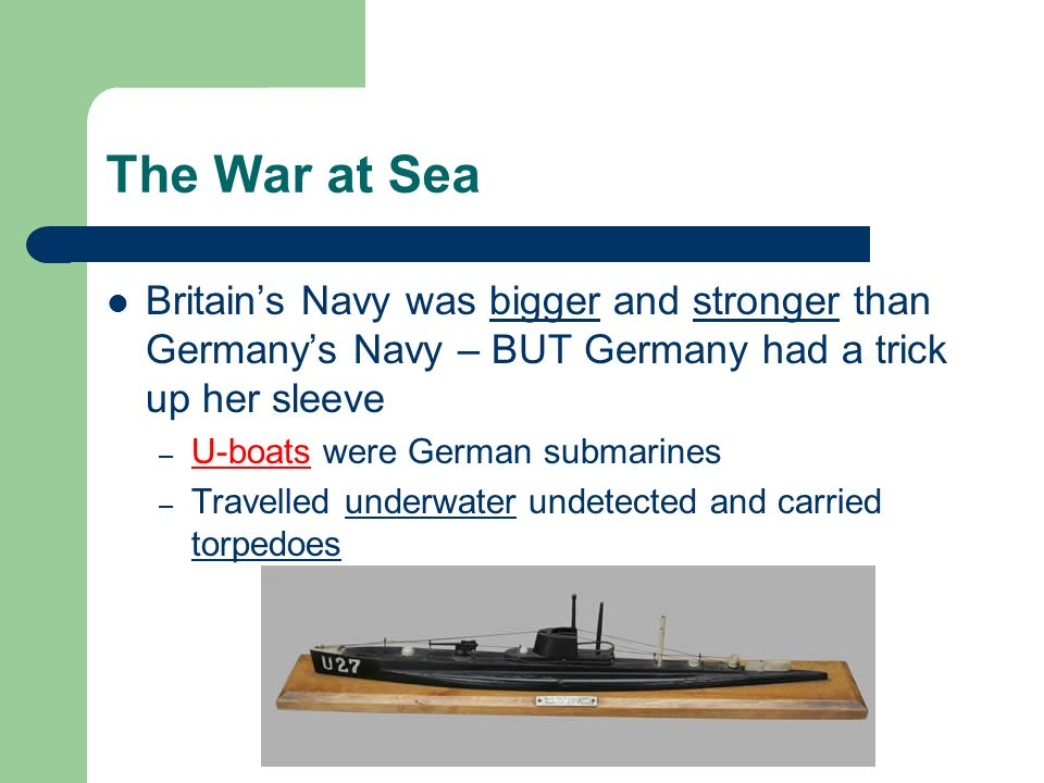 The War at Sea Britains Navy was bigger and stronger than Germanys Navy – BUT Germany had a trick up her sleeve – U-boats were German submarines – Travelled underwater undetected and carried torpedoes