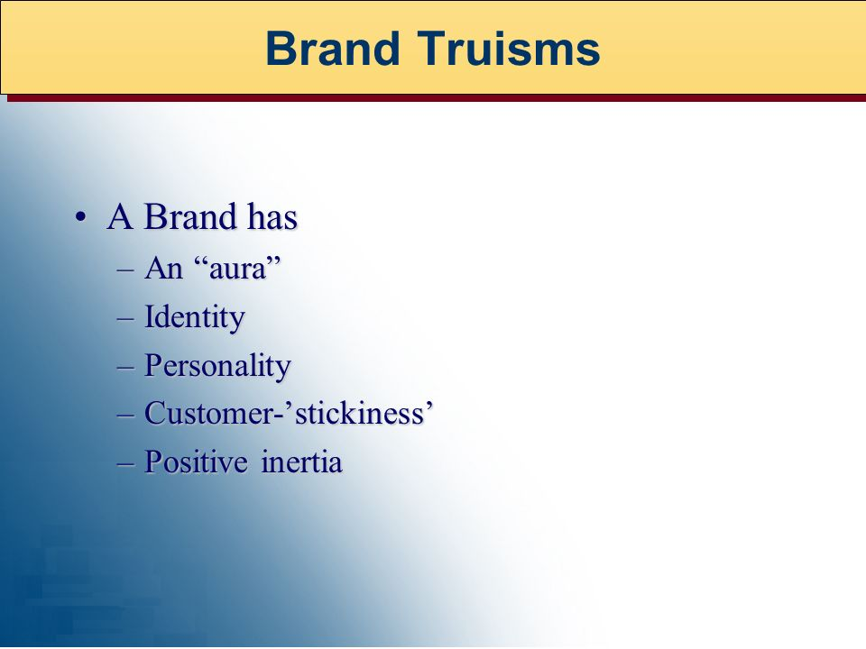 A Brand hasA Brand has –An aura –Identity –Personality –Customer-stickiness –Positive inertia Brand Truisms