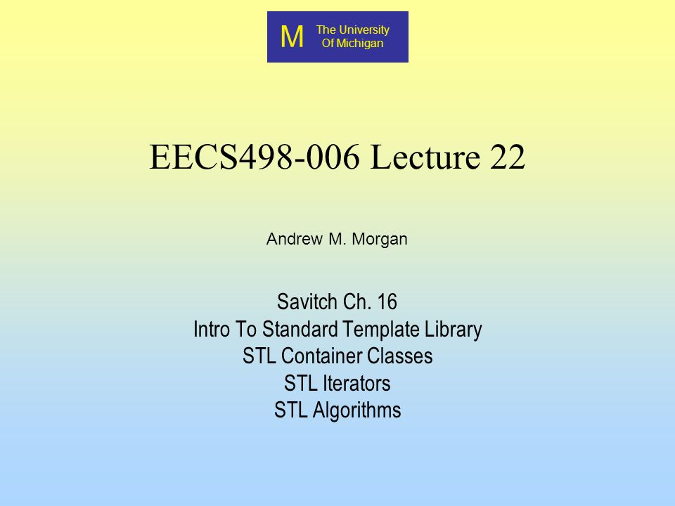 M The University Of Michigan Andrew M. Morgan EECS498-006 Lecture 22 Savitch Ch.