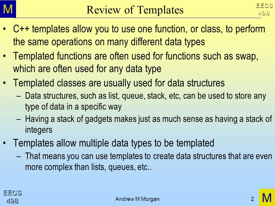 M M EECS498 EECS498 Andrew M Morgan2 Review of Templates C++ templates allow you to use one function, or class, to perform the same operations on many different data types Templated functions are often used for functions such as swap, which are often used for any data type Templated classes are usually used for data structures –Data structures, such as list, queue, stack, etc, can be used to store any type of data in a specific way –Having a stack of gadgets makes just as much sense as having a stack of integers Templates allow multiple data types to be templated –That means you can use templates to create data structures that are even more complex than lists, queues, etc..