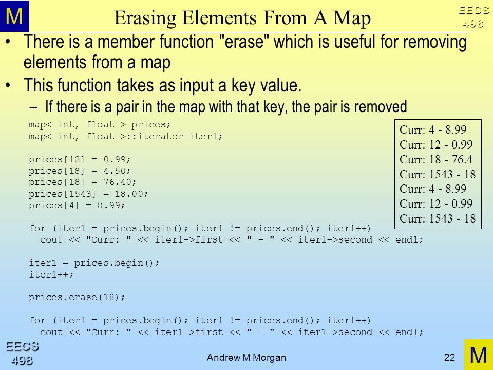M M EECS498 EECS498 Andrew M Morgan22 Erasing Elements From A Map There is a member function erase which is useful for removing elements from a map This function takes as input a key value.