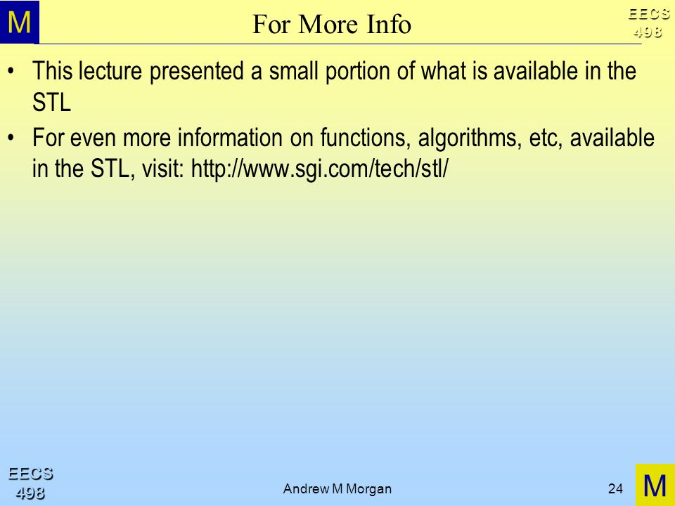 M M EECS498 EECS498 Andrew M Morgan24 For More Info This lecture presented a small portion of what is available in the STL For even more information on functions, algorithms, etc, available in the STL, visit: http://www.sgi.com/tech/stl/
