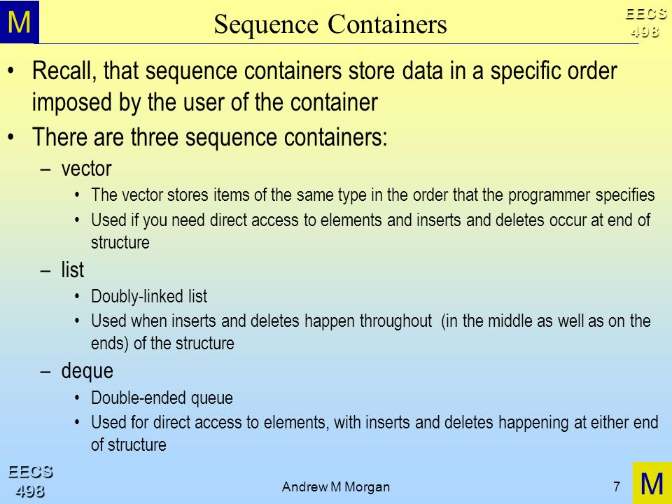 M M EECS498 EECS498 Andrew M Morgan7 Sequence Containers Recall, that sequence containers store data in a specific order imposed by the user of the container There are three sequence containers: –vector The vector stores items of the same type in the order that the programmer specifies Used if you need direct access to elements and inserts and deletes occur at end of structure –list Doubly-linked list Used when inserts and deletes happen throughout (in the middle as well as on the ends) of the structure –deque Double-ended queue Used for direct access to elements, with inserts and deletes happening at either end of structure