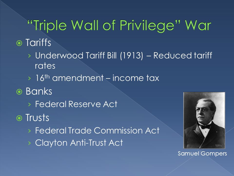 Tariffs Underwood Tariff Bill (1913) – Reduced tariff rates 16 th amendment – income tax Banks Federal Reserve Act Trusts Federal Trade Commission Act Clayton Anti-Trust Act Samuel Gompers