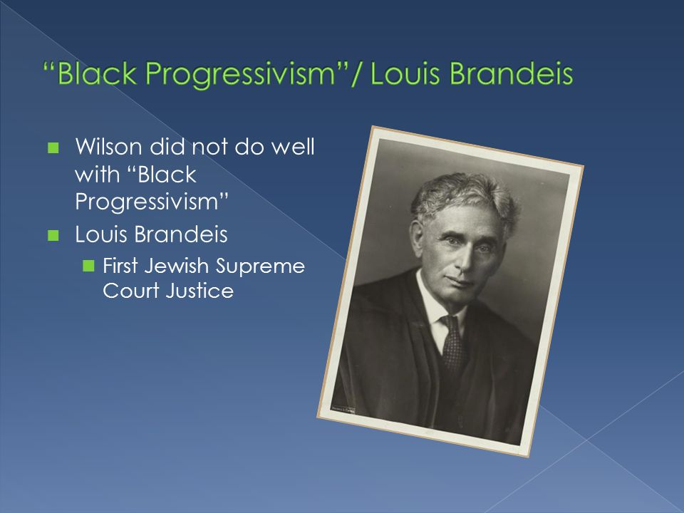 Wilson did not do well with Black Progressivism Louis Brandeis First Jewish Supreme Court Justice