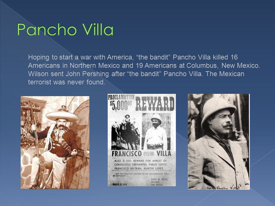 Hoping to start a war with America, the bandit Pancho Villa killed 16 Americans in Northern Mexico and 19 Americans at Columbus, New Mexico.