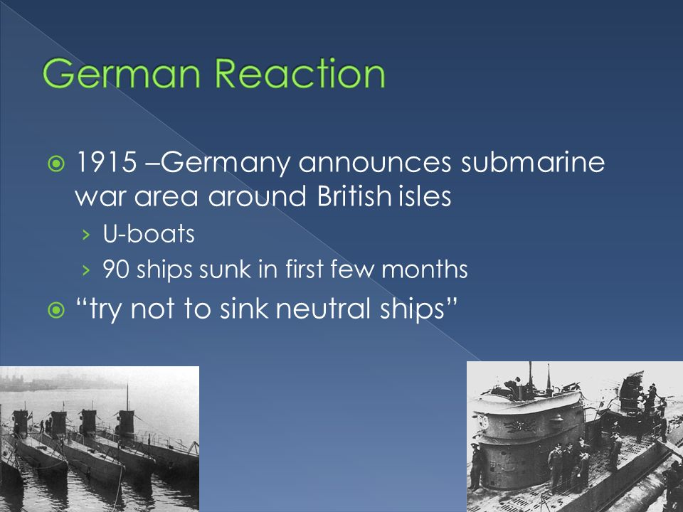 1915 –Germany announces submarine war area around British isles U-boats 90 ships sunk in first few months try not to sink neutral ships