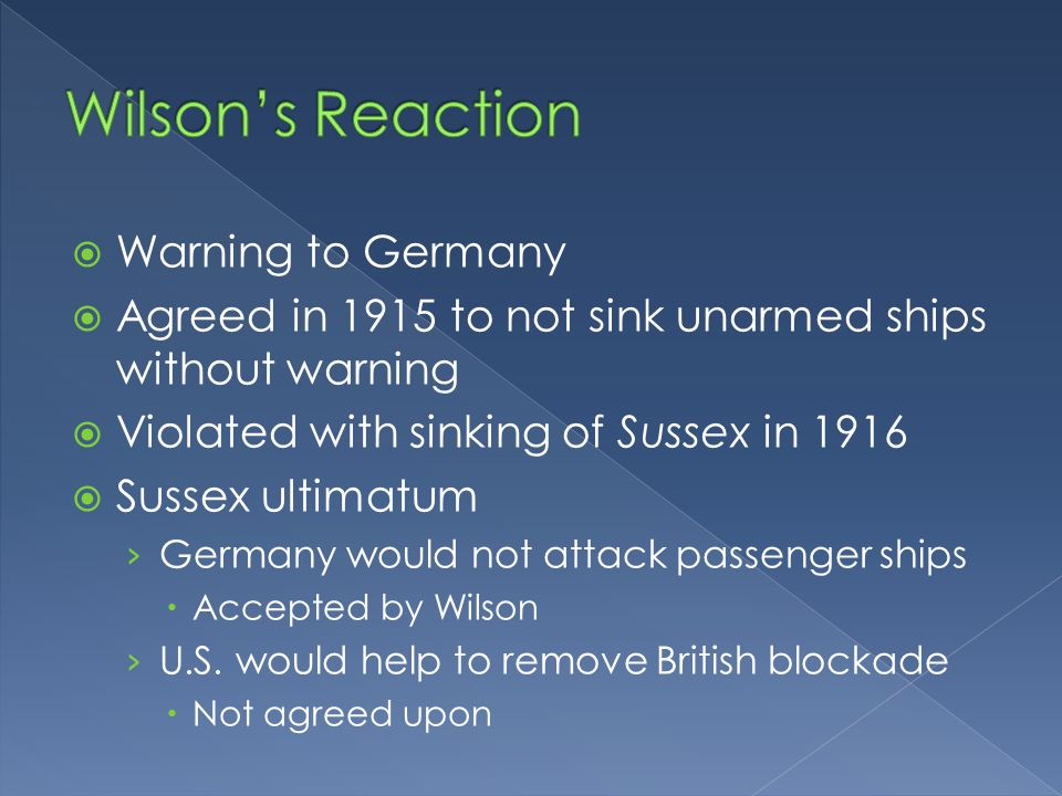 Warning to Germany Agreed in 1915 to not sink unarmed ships without warning Violated with sinking of Sussex in 1916 Sussex ultimatum Germany would not attack passenger ships Accepted by Wilson U.S.