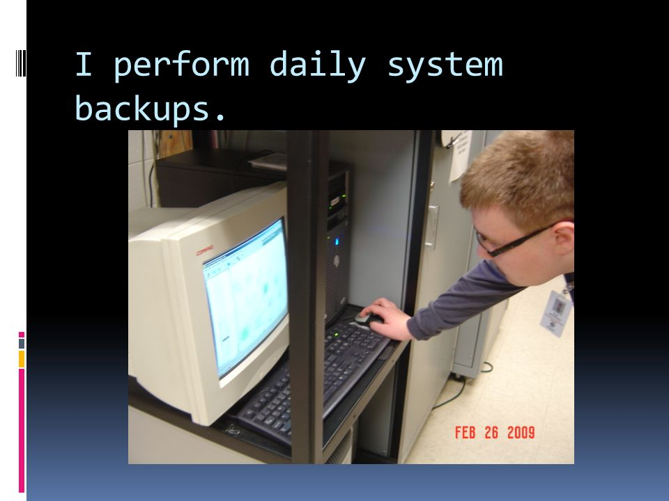 I perform daily system backups.