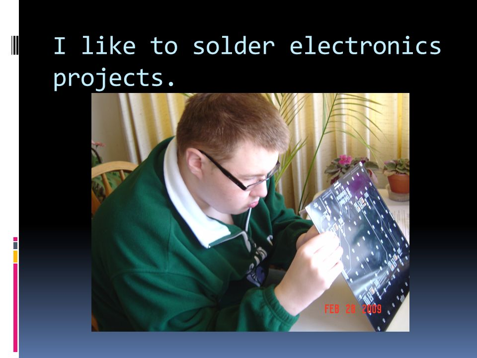 I like to solder electronics projects.