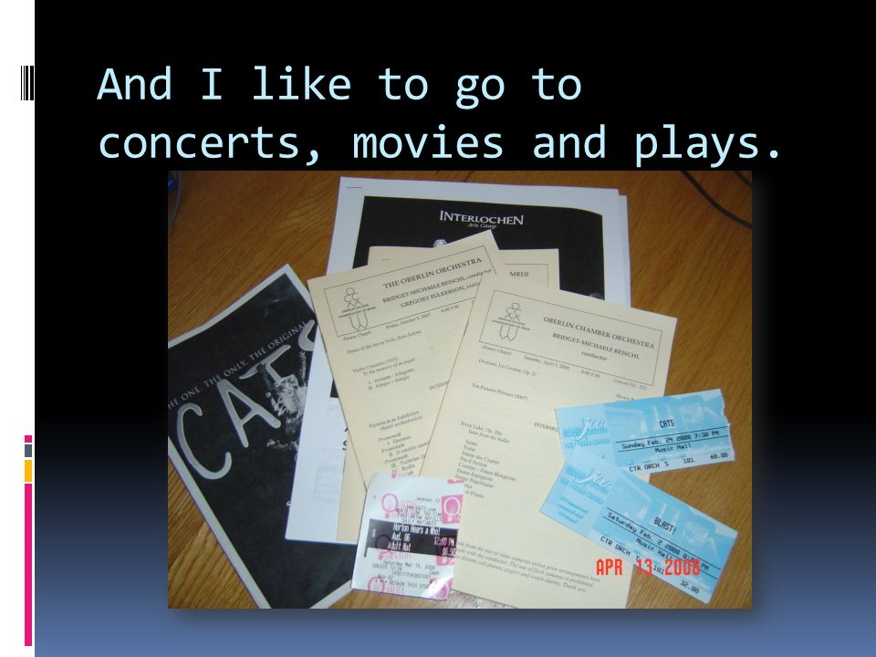 And I like to go to concerts, movies and plays.