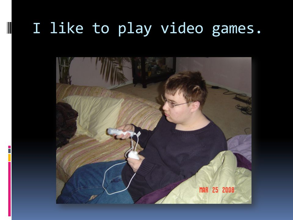 I like to play video games.