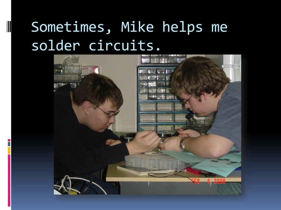 Sometimes, Mike helps me solder circuits.