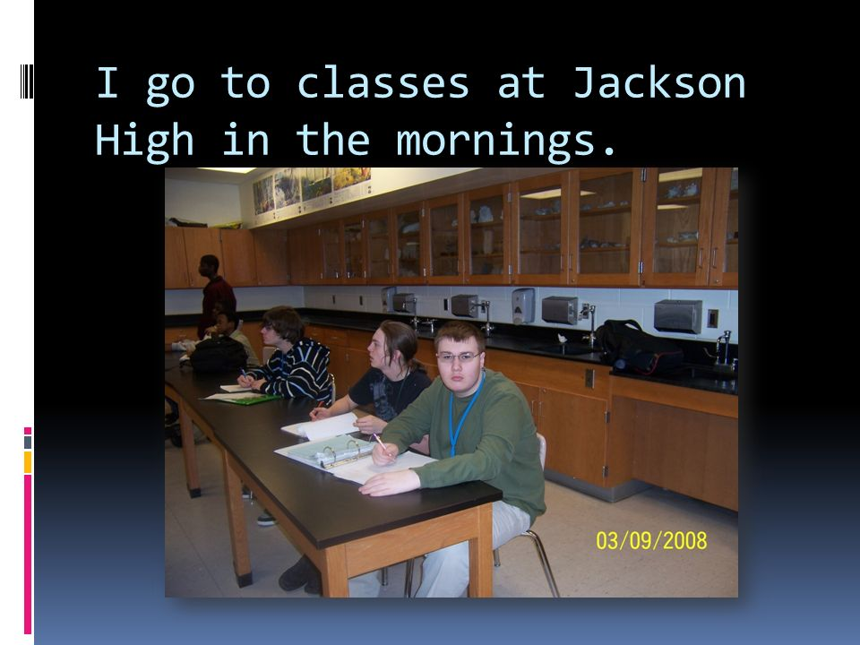 I go to classes at Jackson High in the mornings.