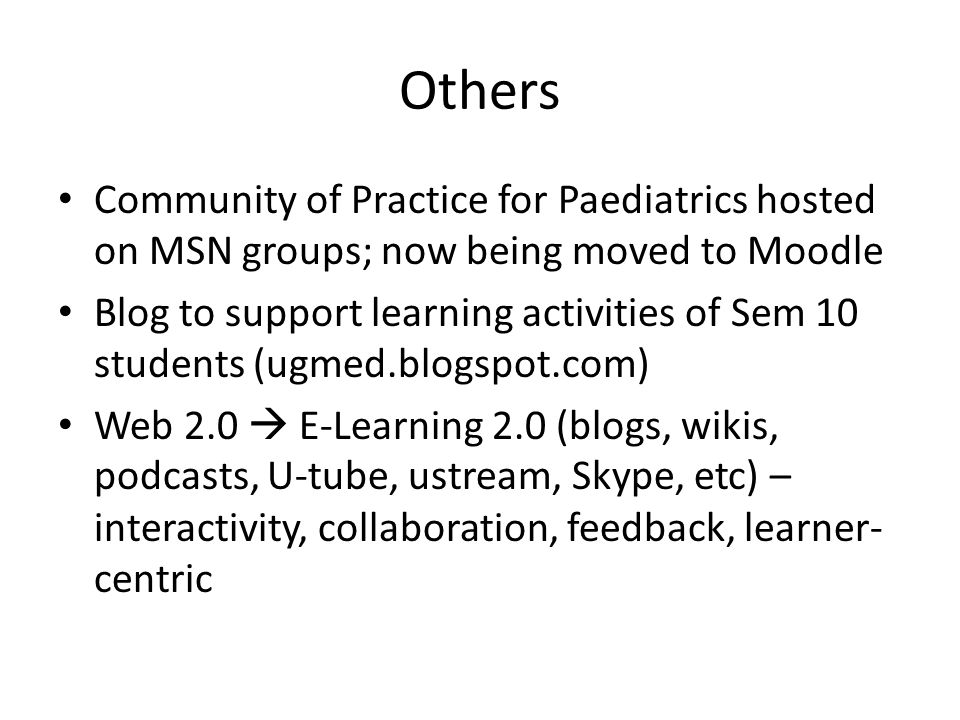 Others Community of Practice for Paediatrics hosted on MSN groups; now being moved to Moodle Blog to support learning activities of Sem 10 students (ugmed.blogspot.com) Web 2.0 E-Learning 2.0 (blogs, wikis, podcasts, U-tube, ustream, Skype, etc) – interactivity, collaboration, feedback, learner- centric