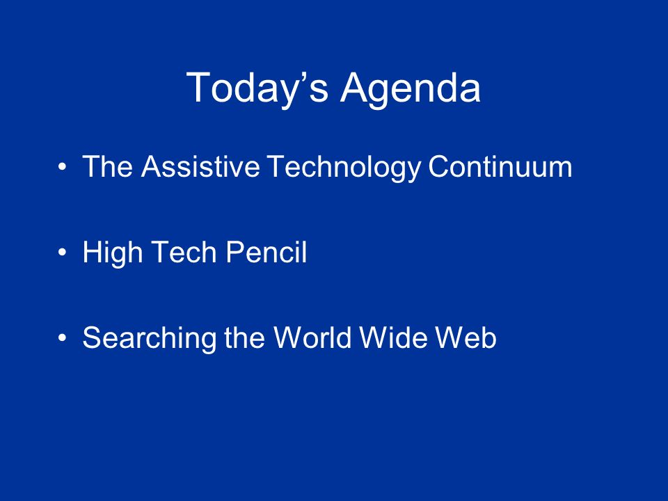 Todays Agenda The Assistive Technology Continuum High Tech Pencil Searching the World Wide Web