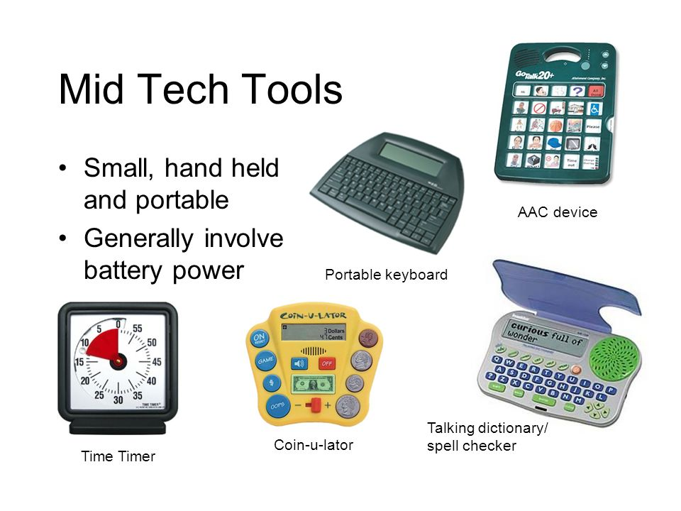 Mid Tech Tools Small, hand held and portable Generally involve battery power AAC device Portable keyboard Talking dictionary/ spell checker Coin-u-lator Time Timer