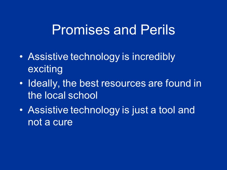Promises and Perils Assistive technology is incredibly exciting Ideally, the best resources are found in the local school Assistive technology is just a tool and not a cure