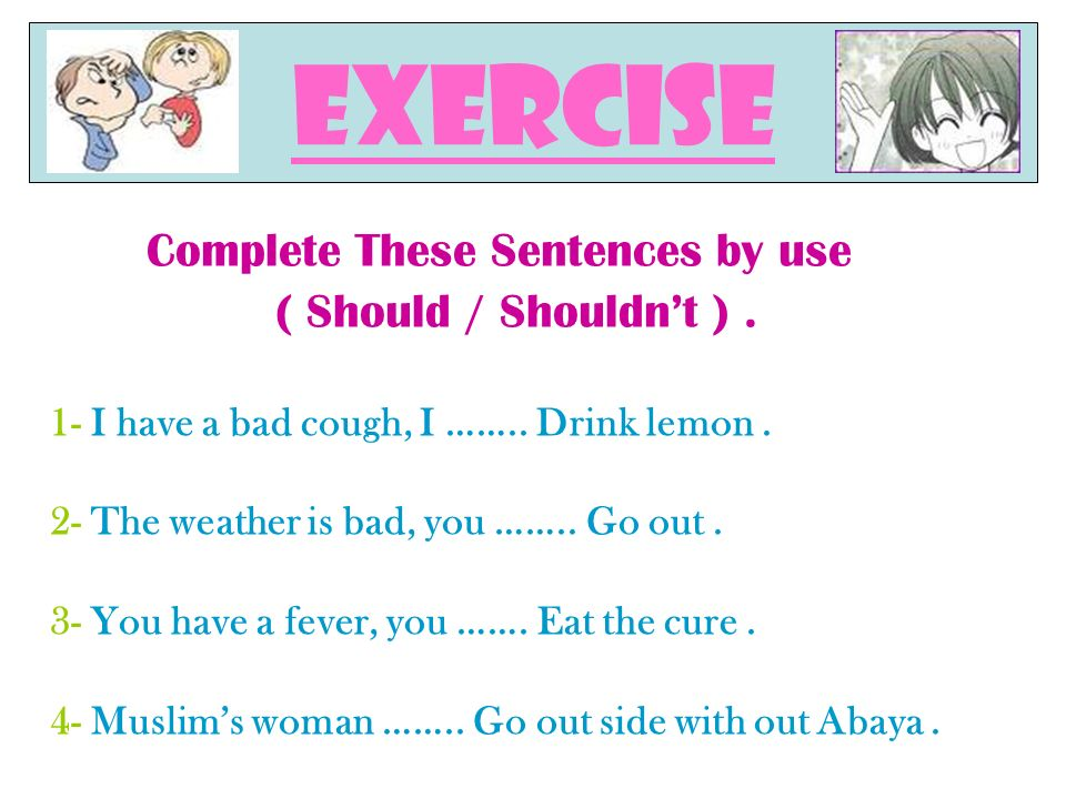 Complete These Sentences by use ( Should / Shouldnt ).