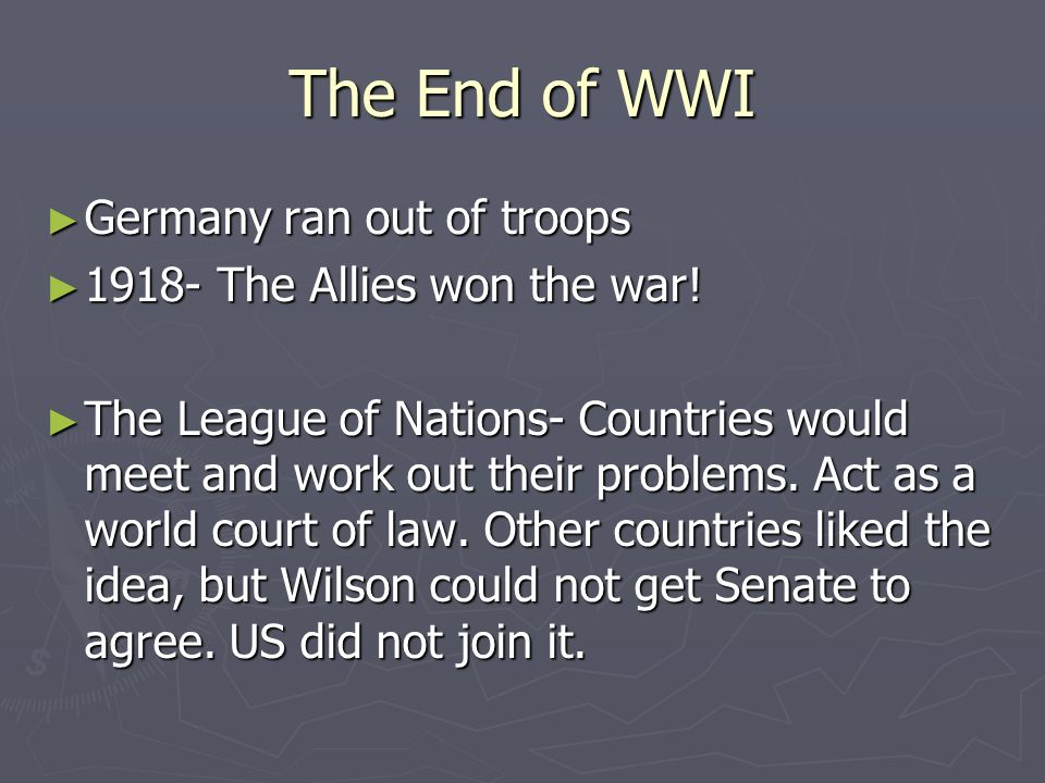 The End of WWI Germany ran out of troops Germany ran out of troops 1918- The Allies won the war.