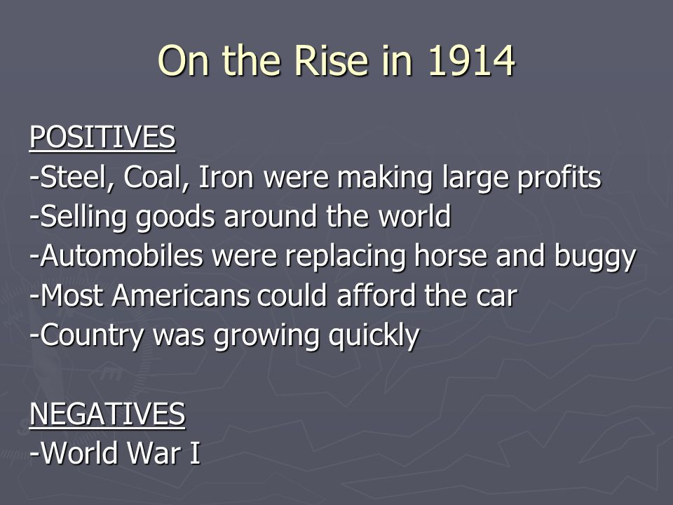 On the Rise in 1914 POSITIVES -Steel, Coal, Iron were making large profits -Selling goods around the world -Automobiles were replacing horse and buggy -Most Americans could afford the car -Country was growing quickly NEGATIVES -World War I