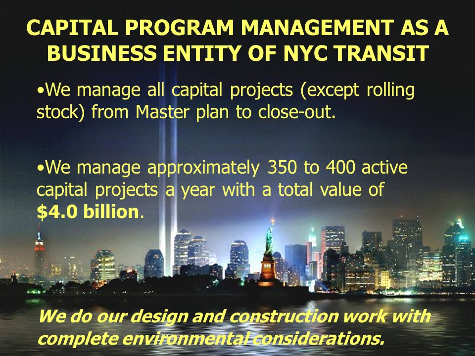 CAPITAL PROGRAM MANAGEMENT AS A BUSINESS ENTITY OF NYC TRANSIT We manage all capital projects (except rolling stock) from Master plan to close-out.