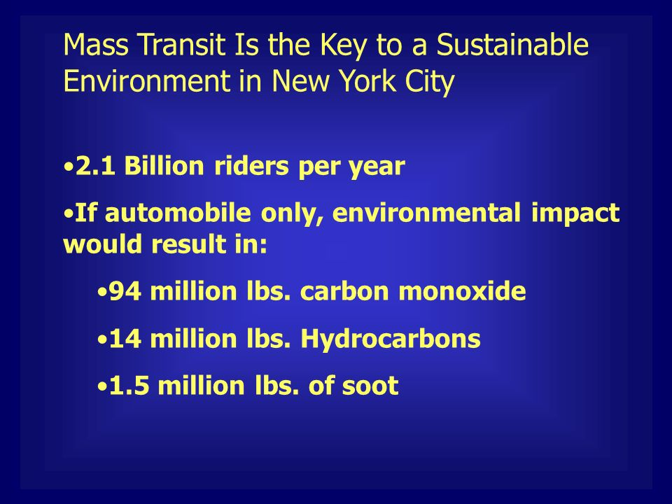 Mass Transit Is the Key to a Sustainable Environment in New York City 2.1 Billion riders per year If automobile only, environmental impact would result in: 94 million lbs.