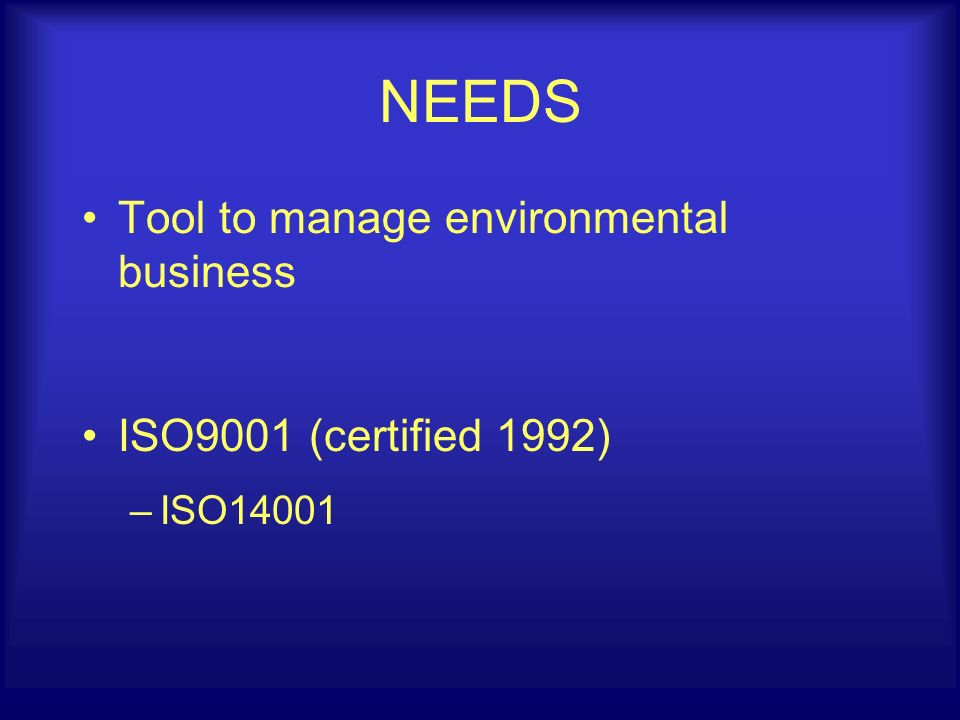 NEEDS Tool to manage environmental business ISO9001 (certified 1992) –ISO14001