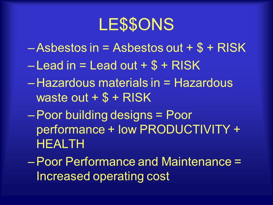LE$$ONS –Asbestos in = Asbestos out + $ + RISK –Lead in = Lead out + $ + RISK –Hazardous materials in = Hazardous waste out + $ + RISK –Poor building designs = Poor performance + low PRODUCTIVITY + HEALTH –Poor Performance and Maintenance = Increased operating cost