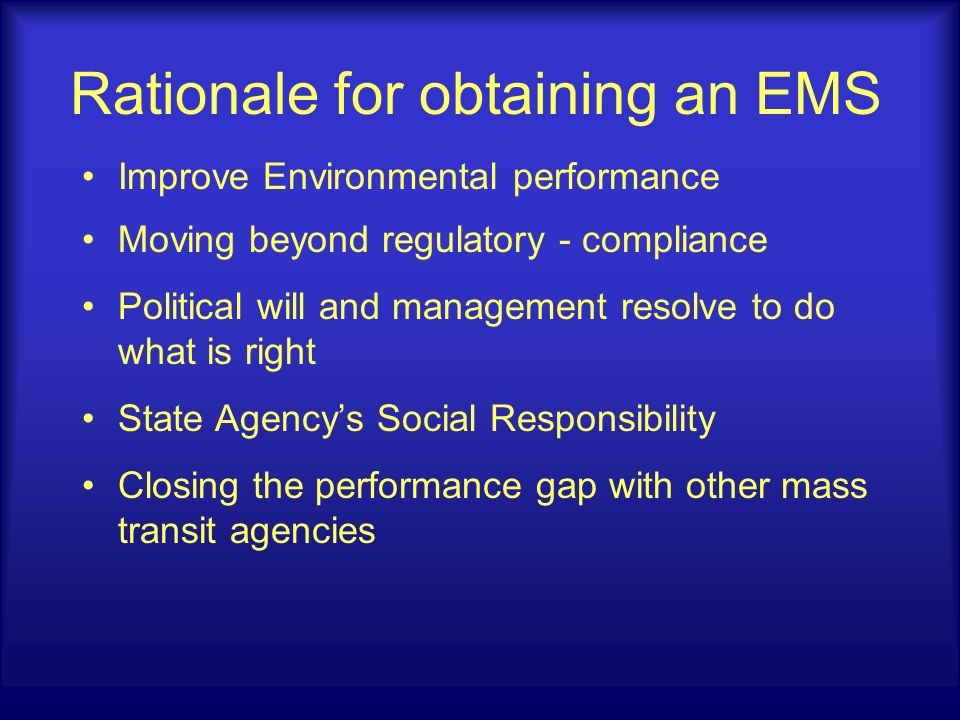 Rationale for obtaining an EMS Improve Environmental performance Moving beyond regulatory - compliance Political will and management resolve to do what is right State Agencys Social Responsibility Closing the performance gap with other mass transit agencies