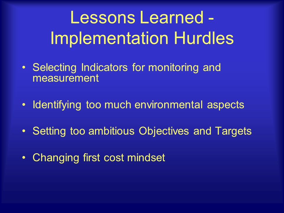 Selecting Indicators for monitoring and measurement Identifying too much environmental aspects Setting too ambitious Objectives and Targets Changing first cost mindset Lessons Learned - Implementation Hurdles