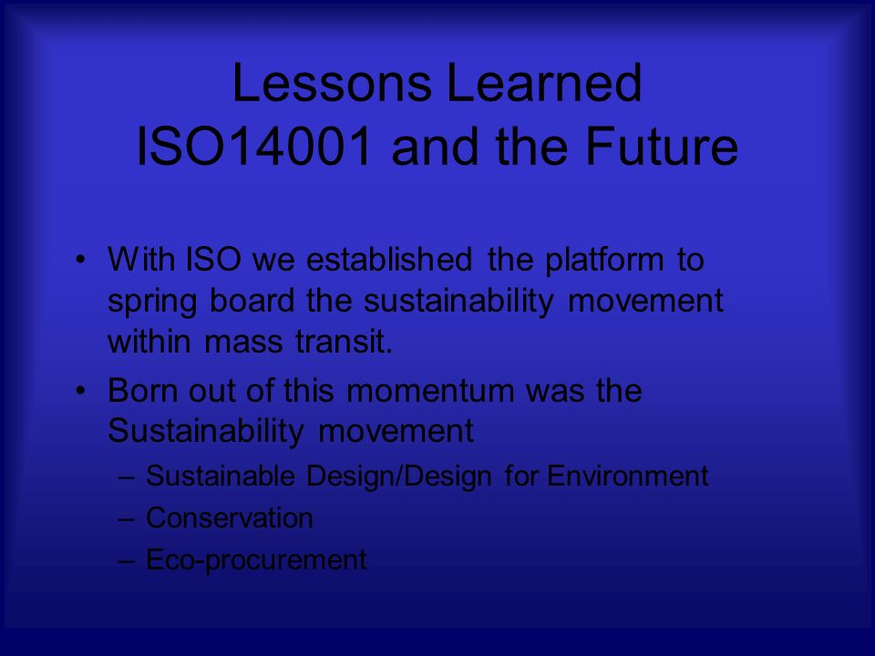 Lessons Learned ISO14001 and the Future With ISO we established the platform to spring board the sustainability movement within mass transit.
