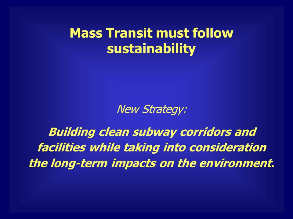 Mass Transit must follow sustainability New Strategy: Building clean subway corridors and facilities while taking into consideration the long-term impacts on the environment.