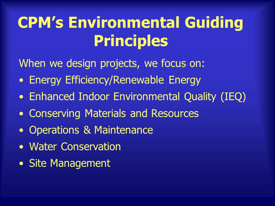 CPMs Environmental Guiding Principles When we design projects, we focus on: Energy Efficiency/Renewable Energy Enhanced Indoor Environmental Quality (IEQ) Conserving Materials and Resources Operations & Maintenance Water Conservation Site Management