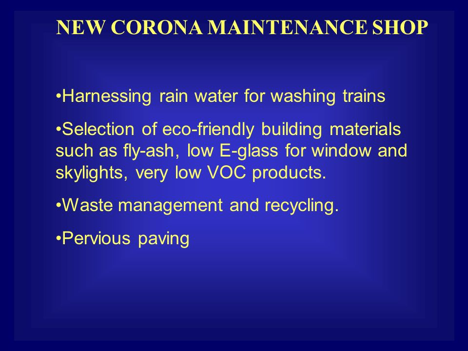 NEW CORONA MAINTENANCE SHOP Harnessing rain water for washing trains Selection of eco-friendly building materials such as fly-ash, low E-glass for window and skylights, very low VOC products.