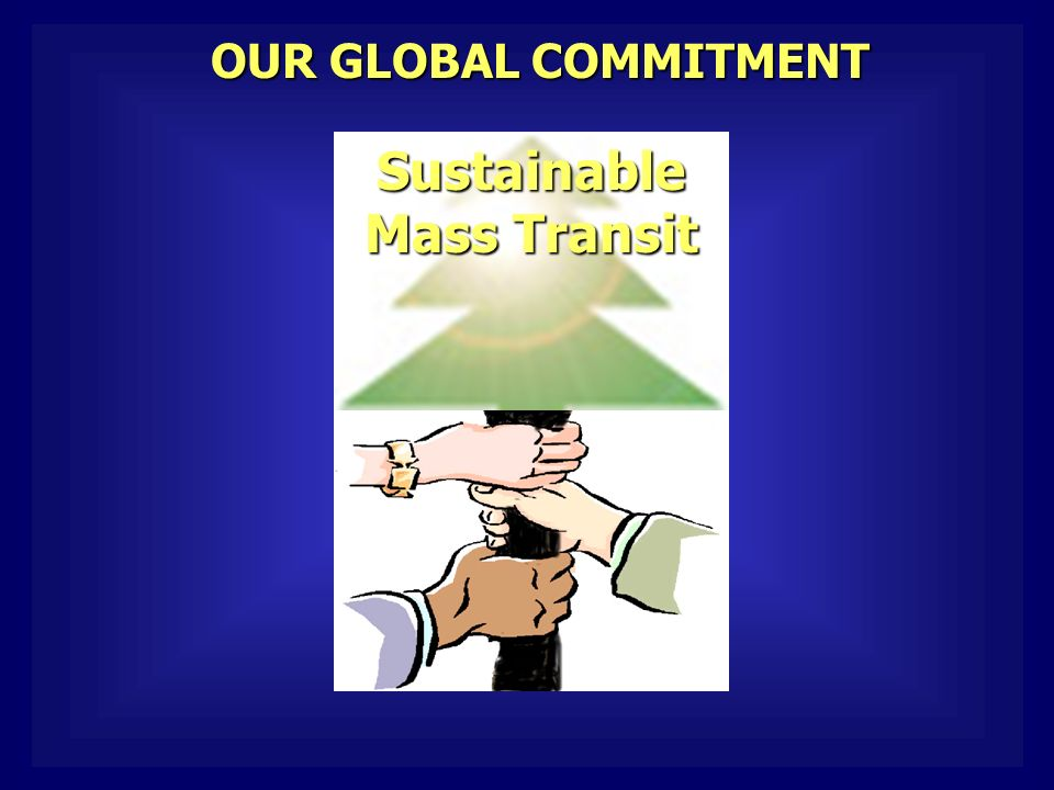 OUR GLOBAL COMMITMENT Sustainable Mass Transit