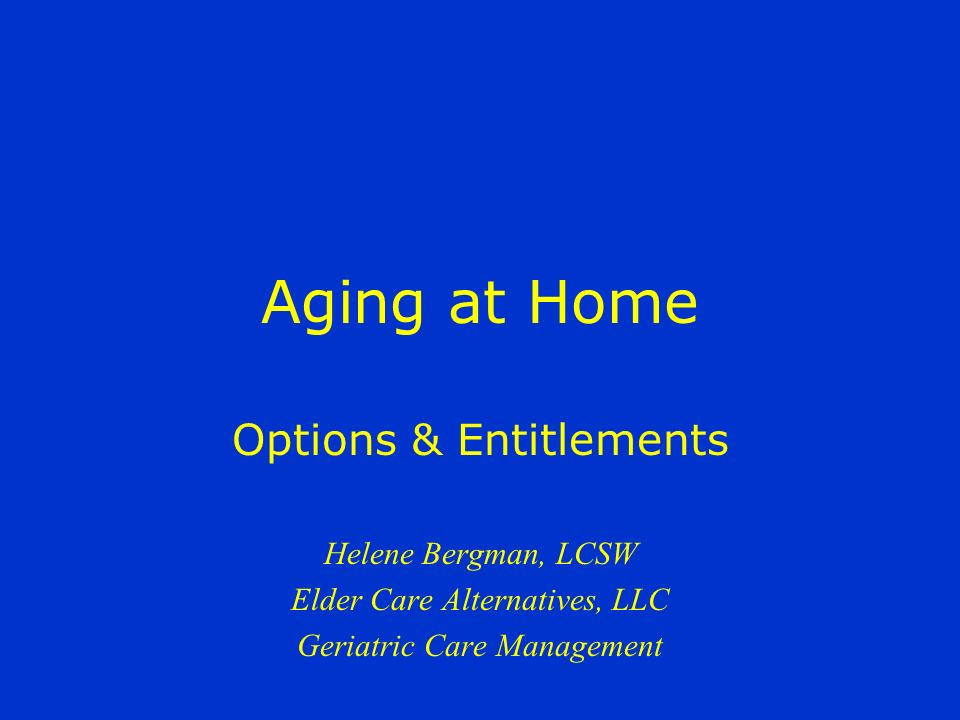 Aging at Home Options & Entitlements Helene Bergman, LCSW Elder Care Alternatives, LLC Geriatric Care Management