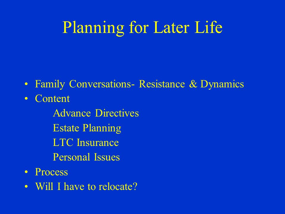 Planning for Later Life Family Conversations- Resistance & Dynamics Content Advance Directives Estate Planning LTC Insurance Personal Issues Process Will I have to relocate