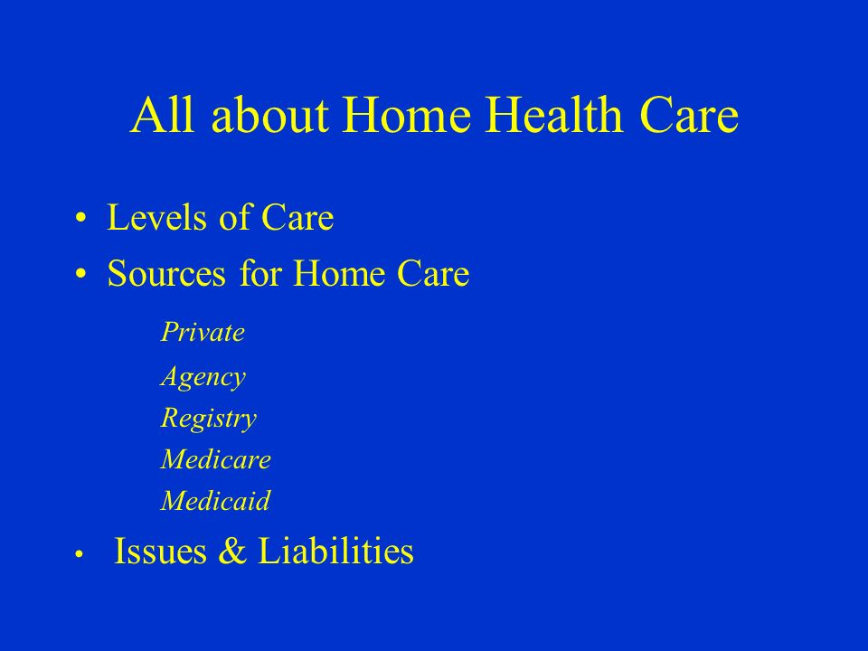 All about Home Health Care Levels of Care Sources for Home Care Private Agency Registry Medicare Medicaid Issues & Liabilities