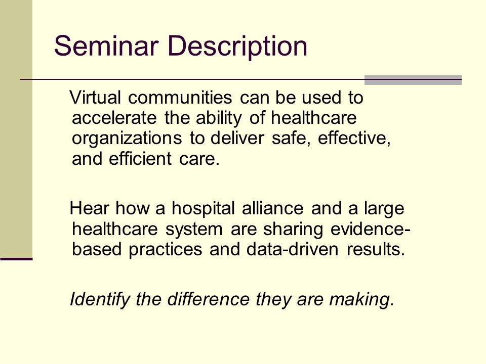 Seminar Description Virtual communities can be used to accelerate the ability of healthcare organizations to deliver safe, effective, and efficient care.
