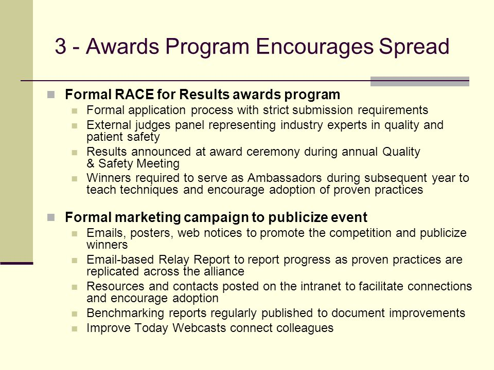 3 - Awards Program Encourages Spread Formal RACE for Results awards program Formal application process with strict submission requirements External judges panel representing industry experts in quality and patient safety Results announced at award ceremony during annual Quality & Safety Meeting Winners required to serve as Ambassadors during subsequent year to teach techniques and encourage adoption of proven practices Formal marketing campaign to publicize event  s, posters, web notices to promote the competition and publicize winners  -based Relay Report to report progress as proven practices are replicated across the alliance Resources and contacts posted on the intranet to facilitate connections and encourage adoption Benchmarking reports regularly published to document improvements Improve Today Webcasts connect colleagues