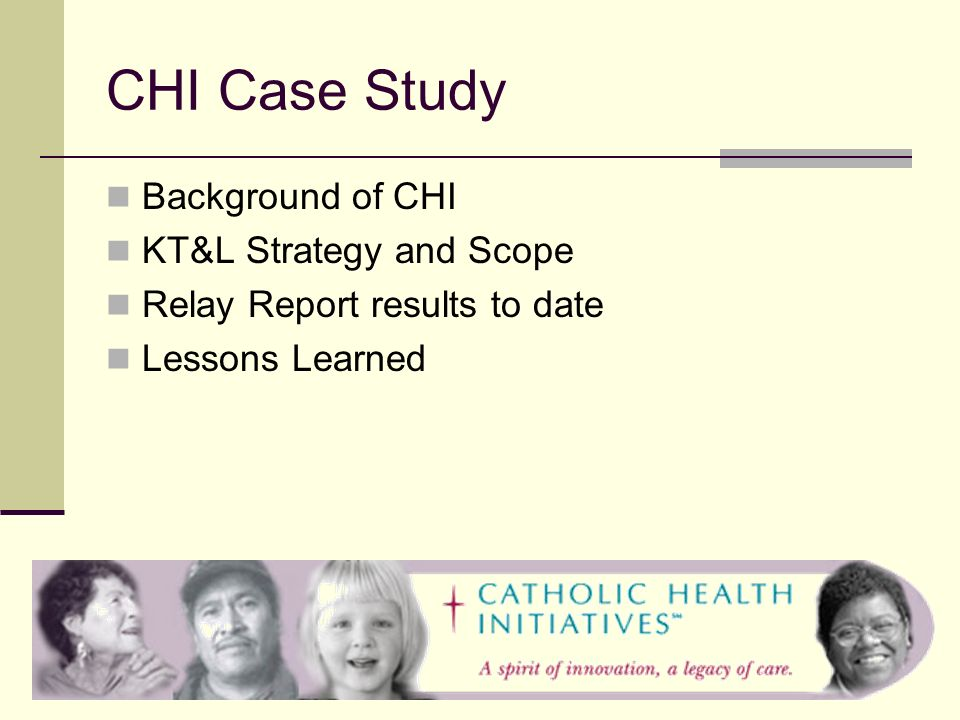 CHI Case Study Background of CHI KT&L Strategy and Scope Relay Report results to date Lessons Learned