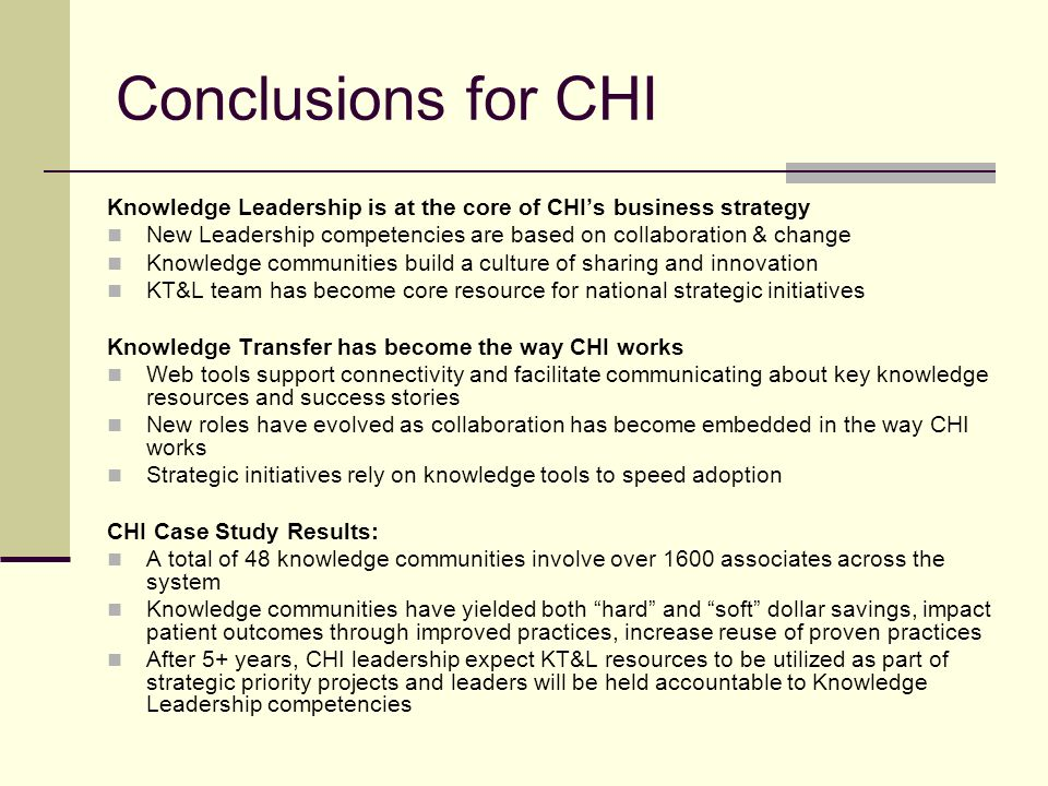 Conclusions for CHI Knowledge Leadership is at the core of CHIs business strategy New Leadership competencies are based on collaboration & change Knowledge communities build a culture of sharing and innovation KT&L team has become core resource for national strategic initiatives Knowledge Transfer has become the way CHI works Web tools support connectivity and facilitate communicating about key knowledge resources and success stories New roles have evolved as collaboration has become embedded in the way CHI works Strategic initiatives rely on knowledge tools to speed adoption CHI Case Study Results: A total of 48 knowledge communities involve over 1600 associates across the system Knowledge communities have yielded both hard and soft dollar savings, impact patient outcomes through improved practices, increase reuse of proven practices After 5+ years, CHI leadership expect KT&L resources to be utilized as part of strategic priority projects and leaders will be held accountable to Knowledge Leadership competencies